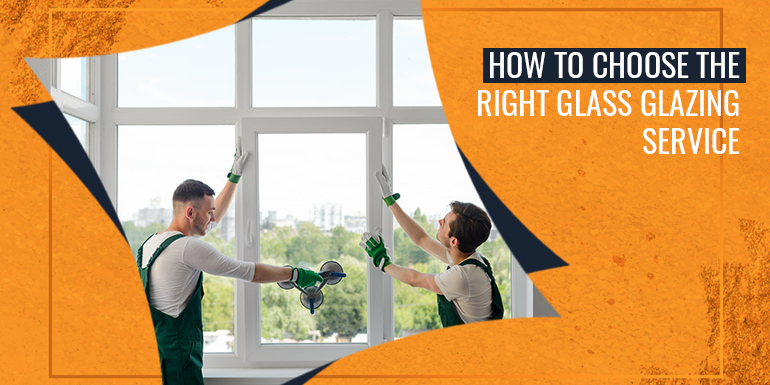 How To Choose The Right Glass and Glazing Service